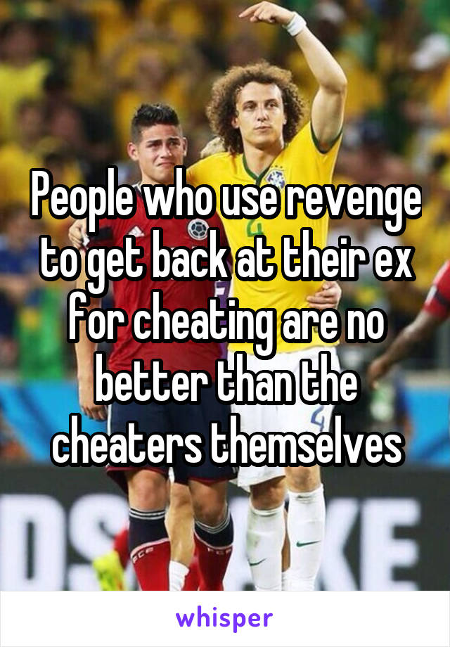 People who use revenge to get back at their ex for cheating are no better than the cheaters themselves