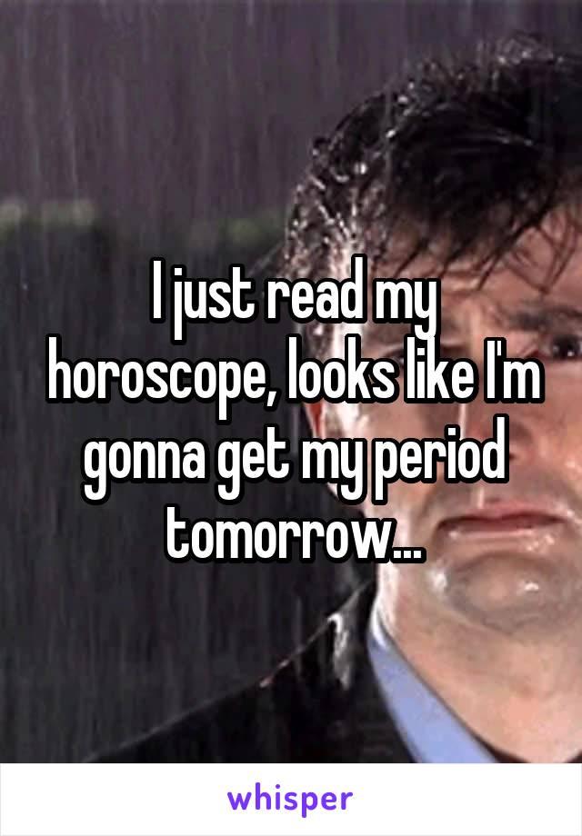 I just read my horoscope, looks like I'm gonna get my period tomorrow...