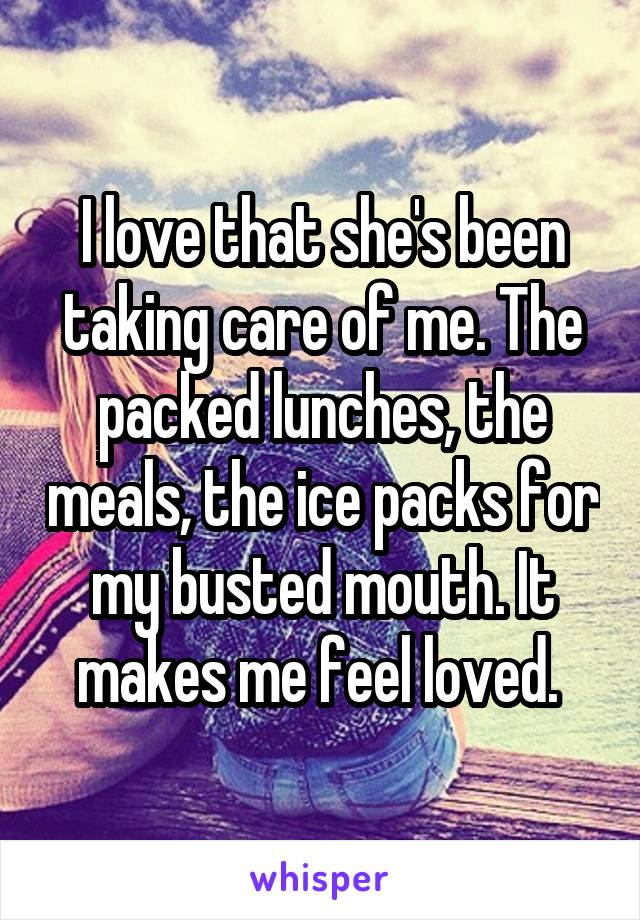 I love that she's been taking care of me. The packed lunches, the meals, the ice packs for my busted mouth. It makes me feel loved.
