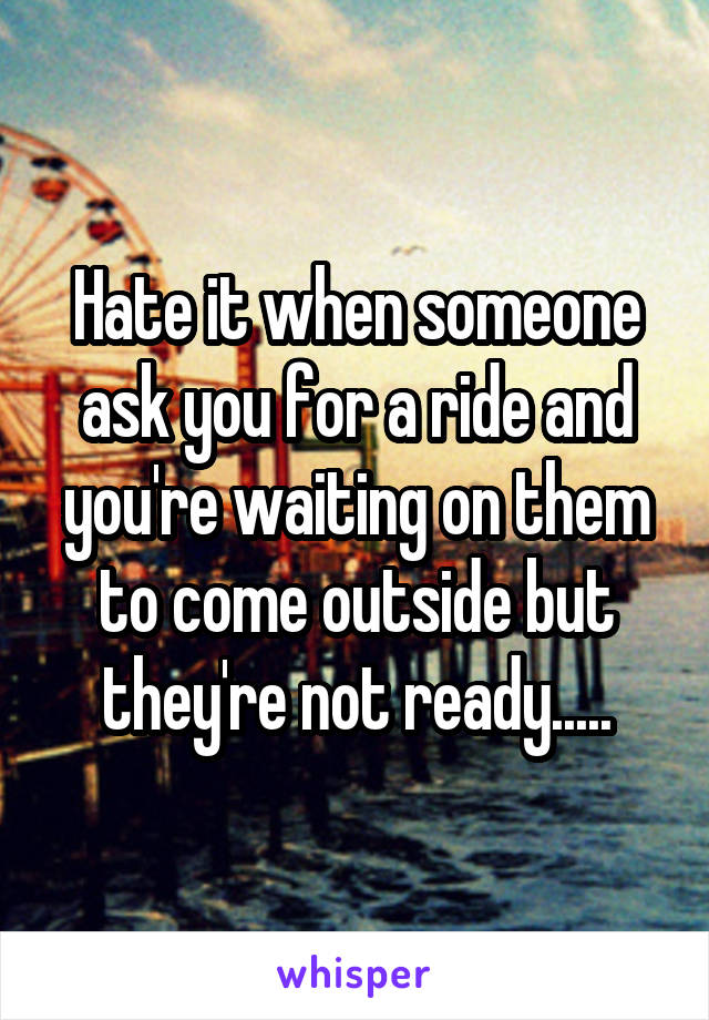 Hate it when someone ask you for a ride and you're waiting on them to come outside but they're not ready.....