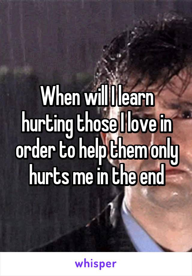 When will I learn hurting those I love in order to help them only hurts me in the end