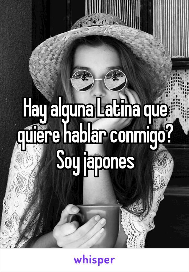 Hay alguna Latina que quiere hablar conmigo? Soy japones
