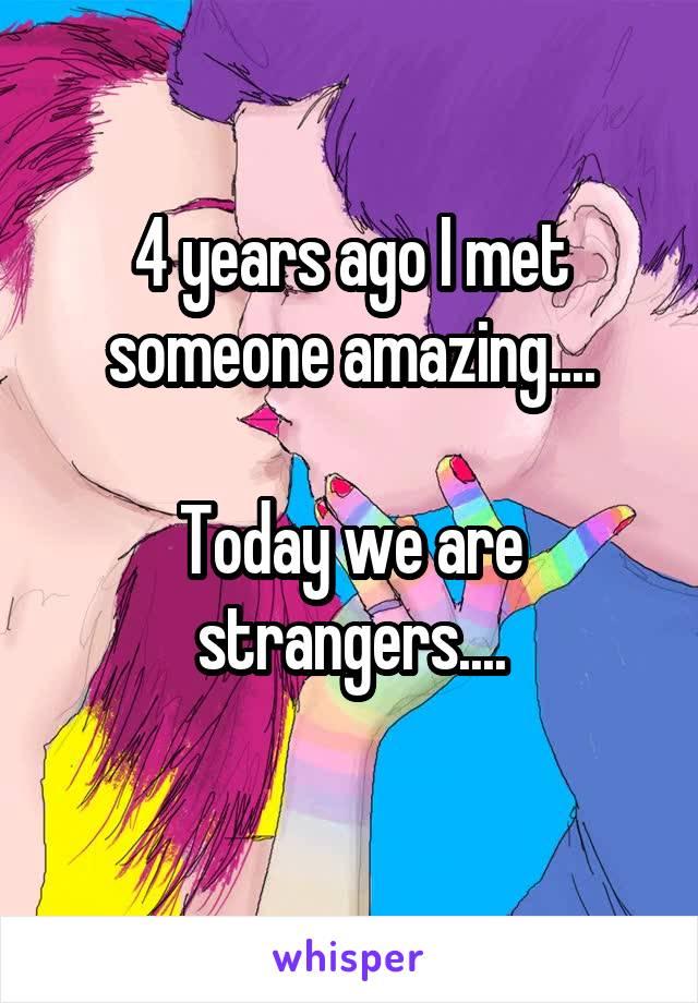 4 years ago I met someone amazing....  Today we are strangers....