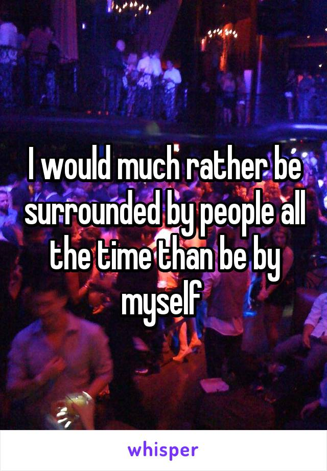I would much rather be surrounded by people all the time than be by myself