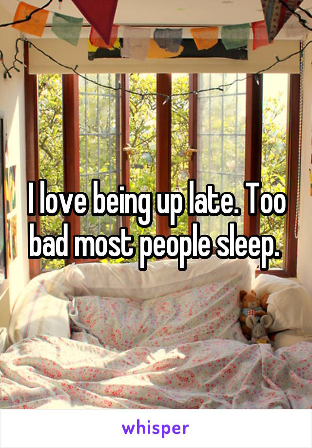 I love being up late. Too bad most people sleep.