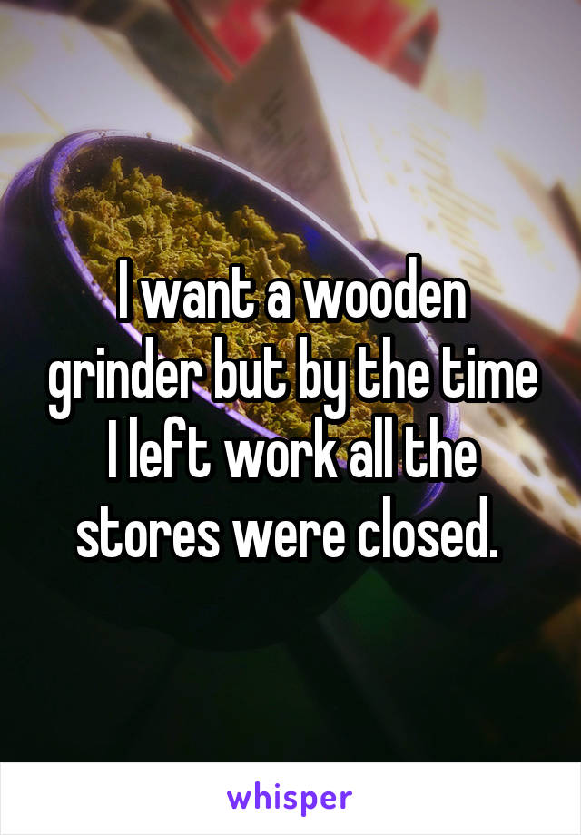 I want a wooden grinder but by the time I left work all the stores were closed.