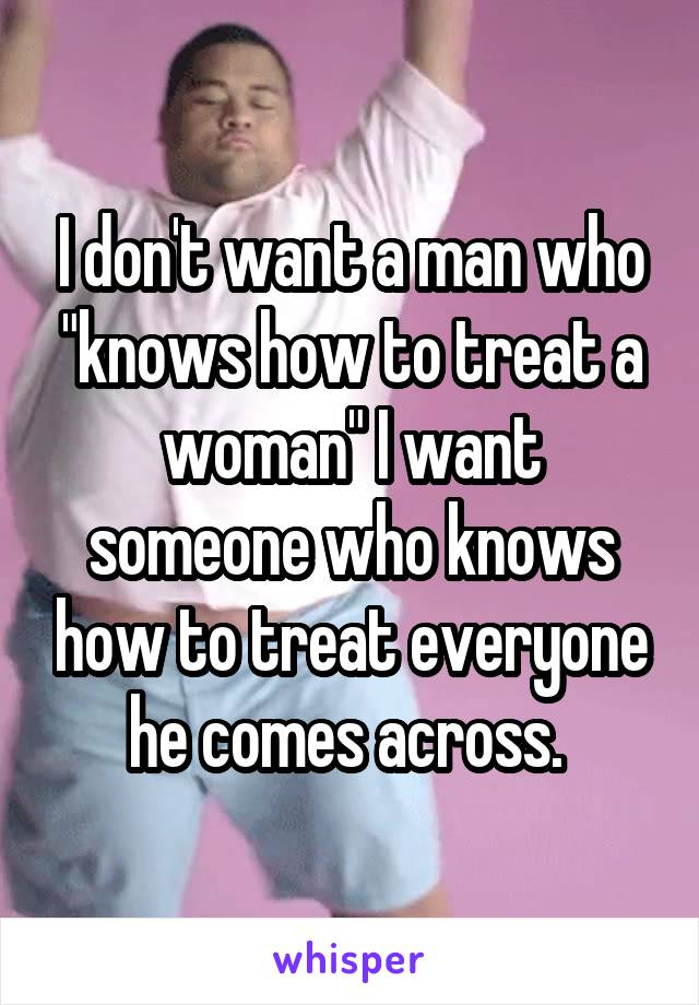 "I don't want a man who ""knows how to treat a woman"" I want someone who knows how to treat everyone he comes across."