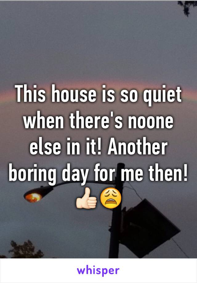 This house is so quiet when there's noone else in it! Another boring day for me then! 👍🏻😩