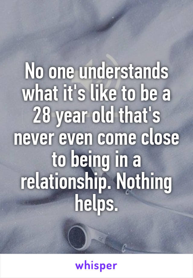 No one understands what it's like to be a 28 year old that's never even come close to being in a relationship. Nothing helps.