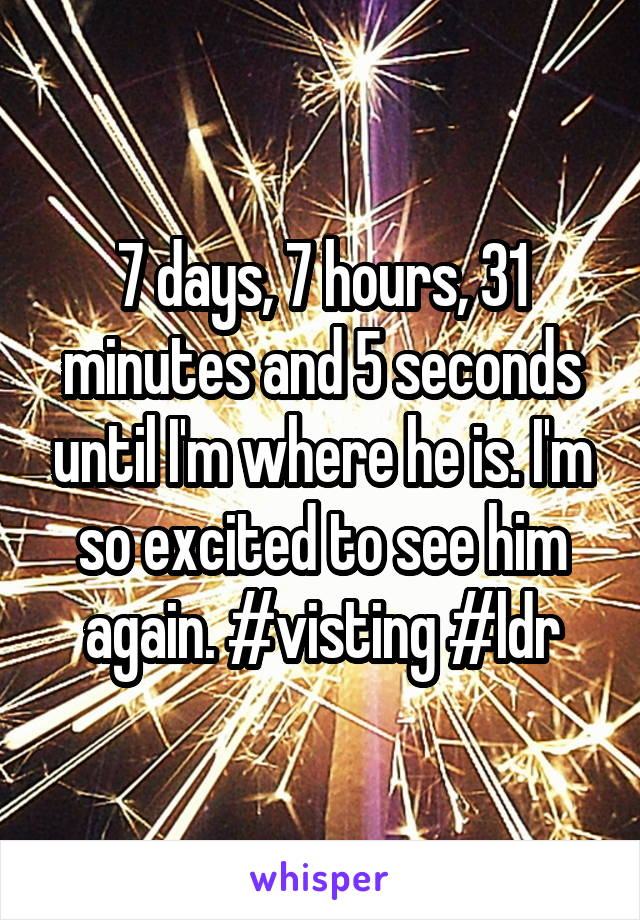 7 days, 7 hours, 31 minutes and 5 seconds until I'm where he is. I'm so excited to see him again. #visting #ldr