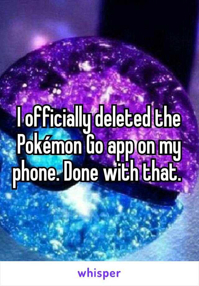 I officially deleted the Pokémon Go app on my phone. Done with that.
