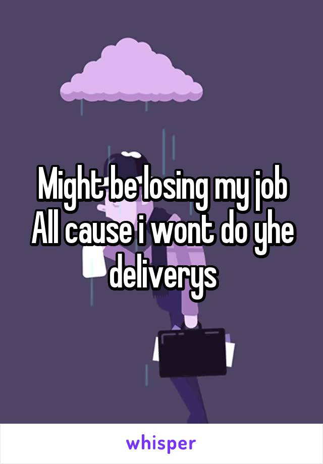 Might be losing my job All cause i wont do yhe deliverys