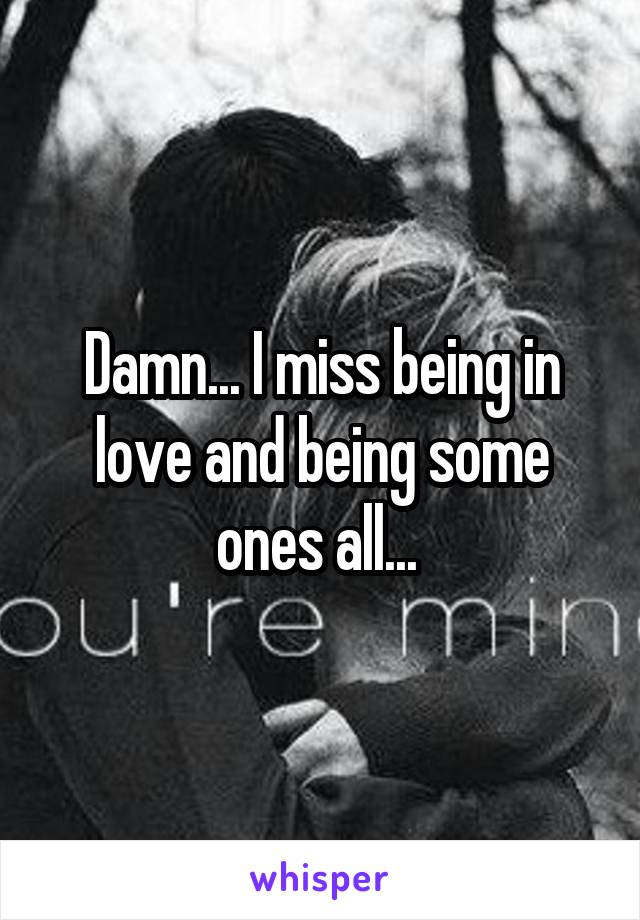 Damn... I miss being in love and being some ones all...