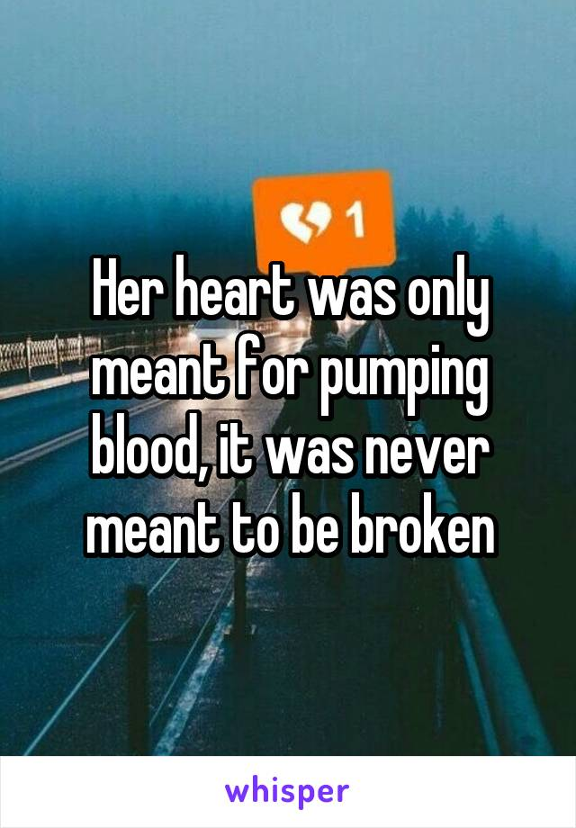 Her heart was only meant for pumping blood, it was never meant to be broken