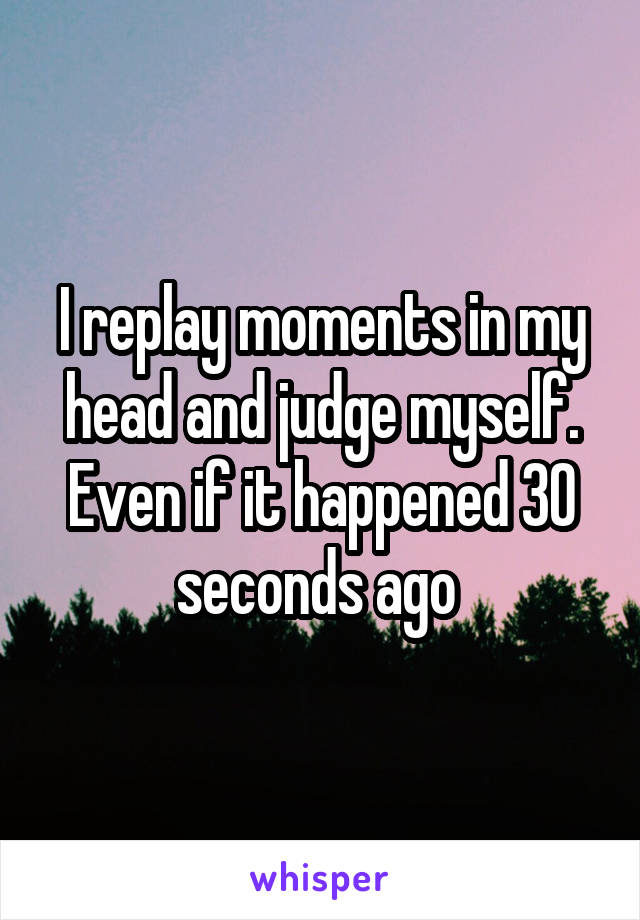 I replay moments in my head and judge myself. Even if it happened 30 seconds ago