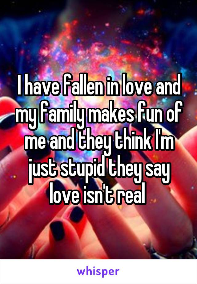 I have fallen in love and my family makes fun of me and they think I'm just stupid they say love isn't real
