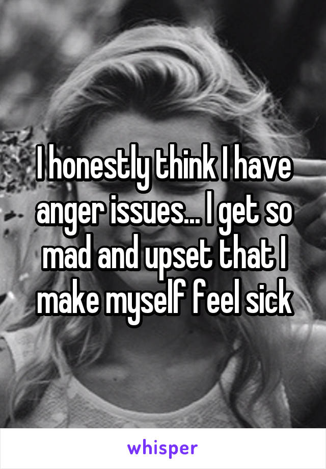 I honestly think I have anger issues... I get so mad and upset that I make myself feel sick