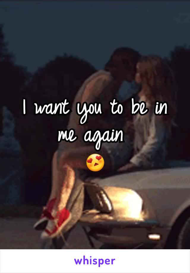 I want you to be in me again  😍