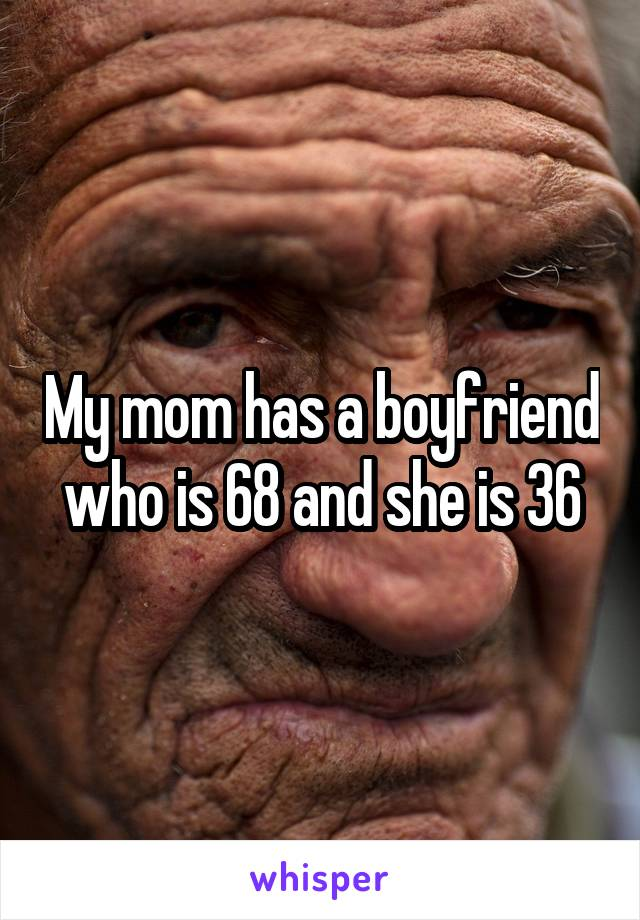 My mom has a boyfriend who is 68 and she is 36