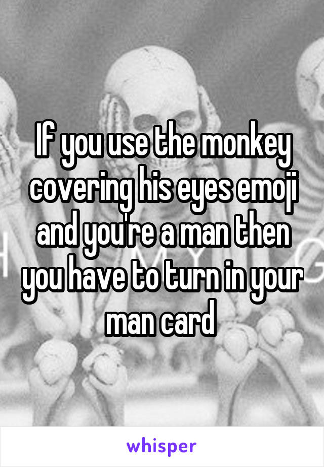 If You Use The Monkey Covering His Eyes Emoji And Youre A Man Then You