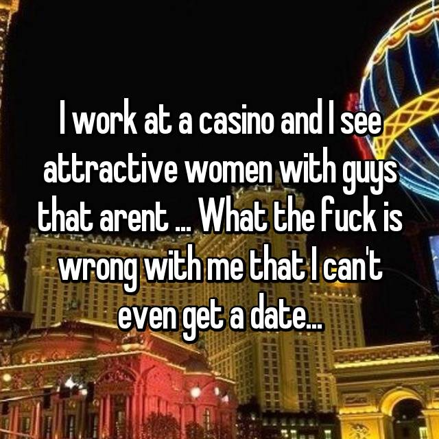 I work at a casino and I see attractive women with guys that arent ... What the fuck is wrong with me that I can't even get a date...
