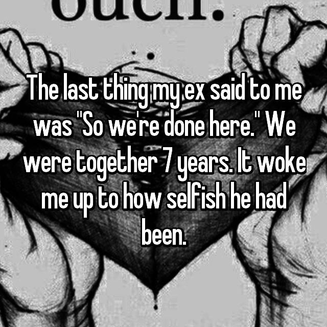 """The last thing my ex said to me was """"So we're done here."""" We were together 7 years. It woke me up to how selfish he had been."""