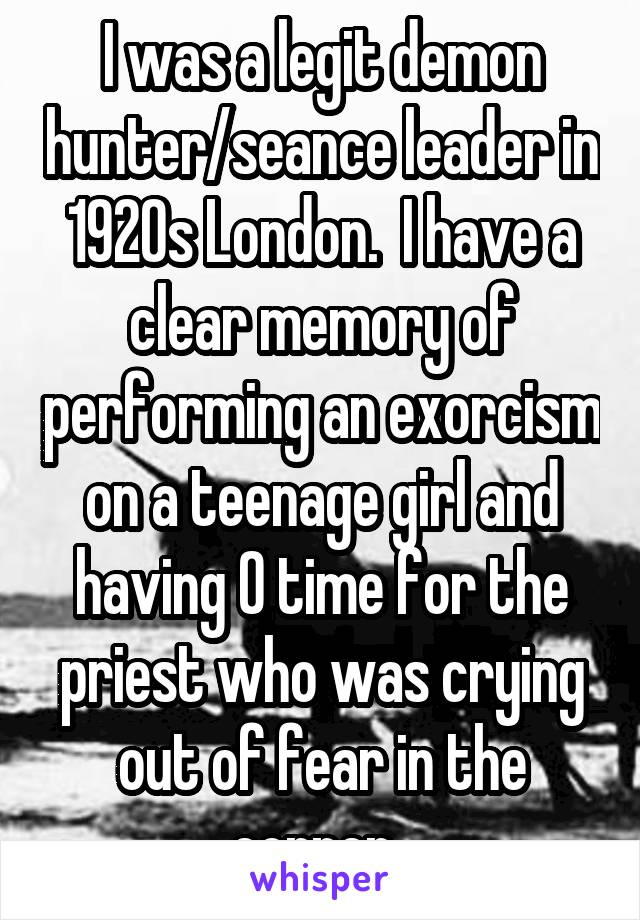 I was a legit demon hunter/seance leader in 1920s London.  I have a clear memory of performing an exorcism on a teenage girl and having 0 time for the priest who was crying out of fear in the corner.