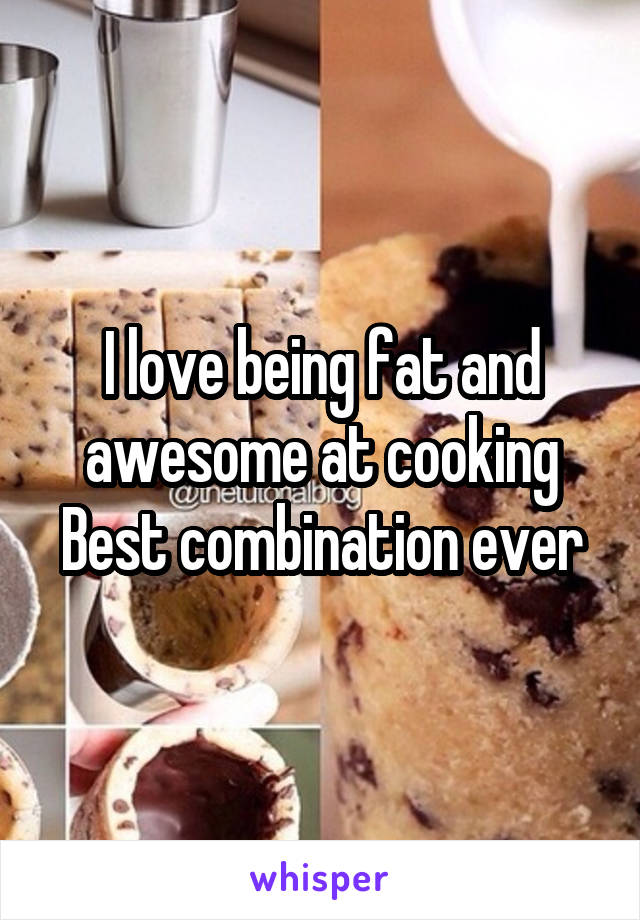 I love being fat and awesome at cooking Best combination ever