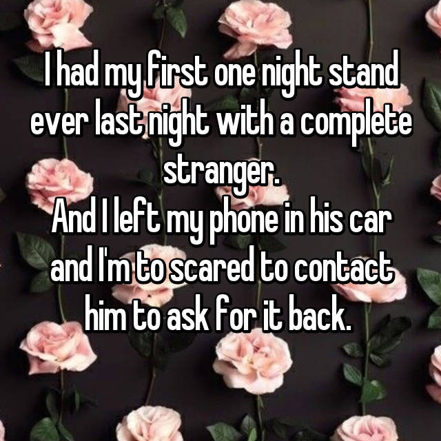 I had my first one night stand ever last night with a complete stranger. And I left my phone in his car and I'm to scared to contact him to ask for it back.  😶