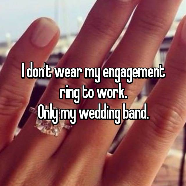 I don't wear my engagement ring to work. Only my wedding band.