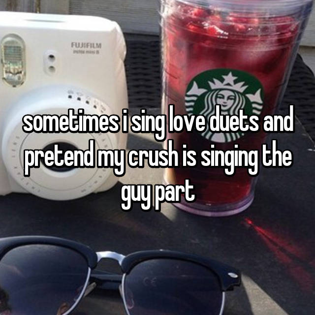 sometimes i sing love duets and pretend my crush is singing the guy part