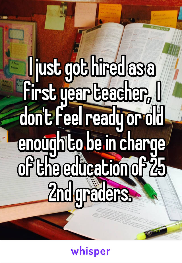 I just got hired as a first year teacher,  I don't feel ready or old enough to be in charge of the education of 25 2nd graders.