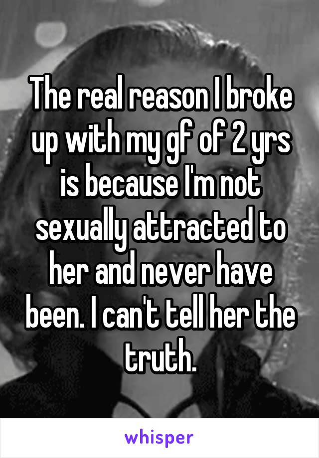 The real reason I broke up with my gf of 2 yrs is because I'm not sexually attracted to her and never have been. I can't tell her the truth.
