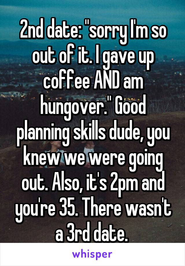 """2nd date: """"sorry I'm so out of it. I gave up coffee AND am hungover."""" Good planning skills dude, you knew we were going out. Also, it's 2pm and you're 35. There wasn't a 3rd date."""