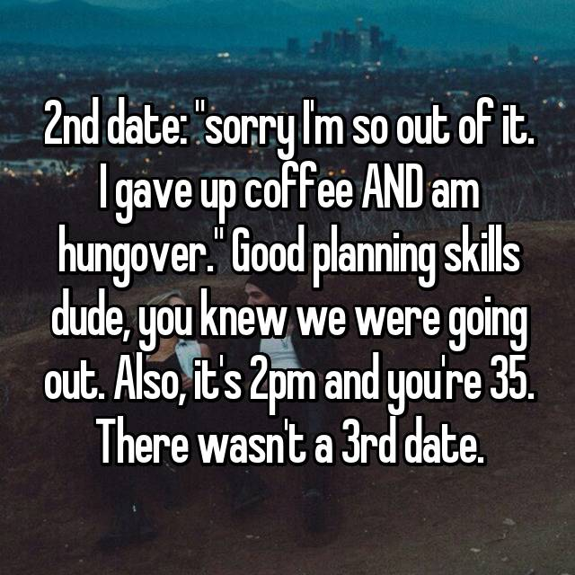"2nd date: ""sorry I'm so out of it. I gave up coffee AND am hungover."" Good planning skills dude, you knew we were going out. Also, it's 2pm and you're 35. There wasn't a 3rd date."
