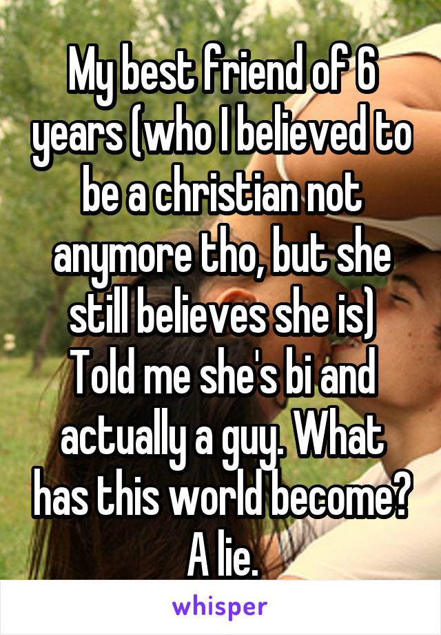 My best friend of 6 years (who I believed to be a christian not anymore tho, but she still believes she is) Told me she's bi and actually a guy. What has this world become? A lie.