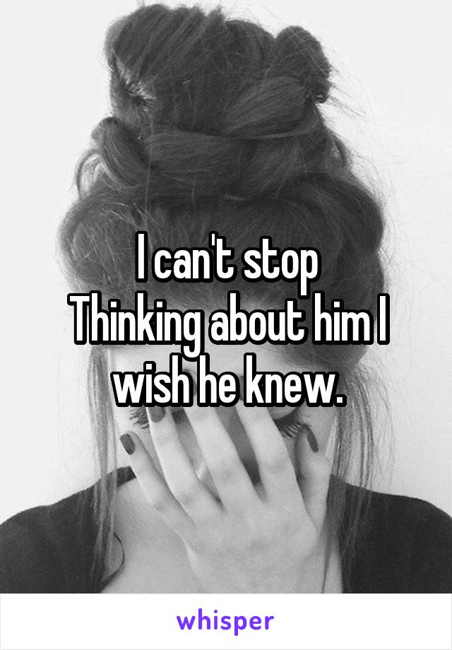I can't stop Thinking about him I wish he knew.