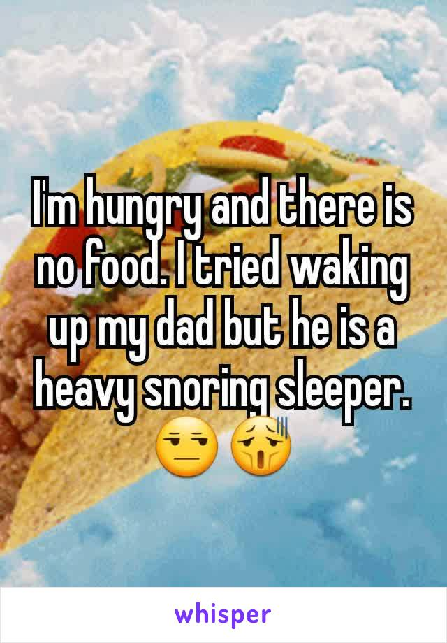 I'm hungry and there is no food. I tried waking up my dad but he is a heavy snoring sleeper.😒😫