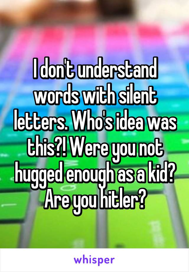 I don't understand words with silent letters. Who's idea was this?! Were you not hugged enough as a kid? Are you hitler?