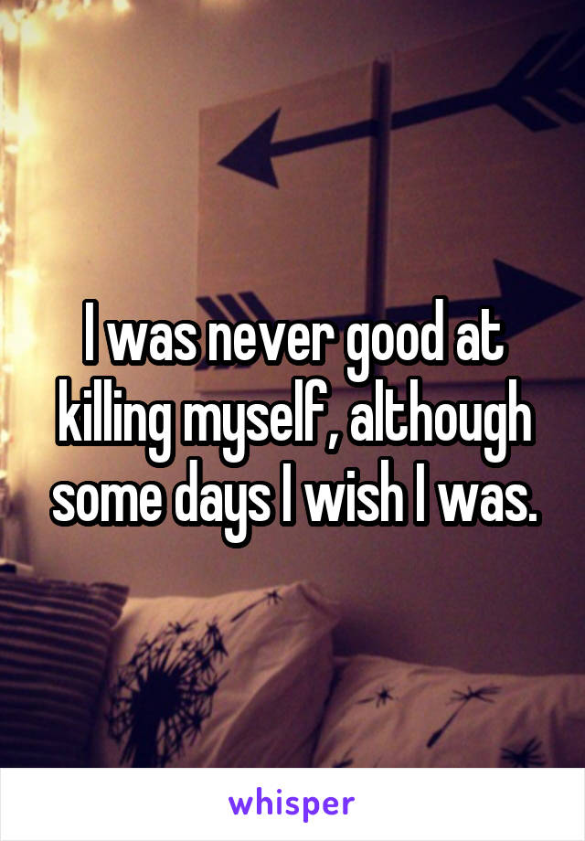 I was never good at killing myself, although some days I wish I was.
