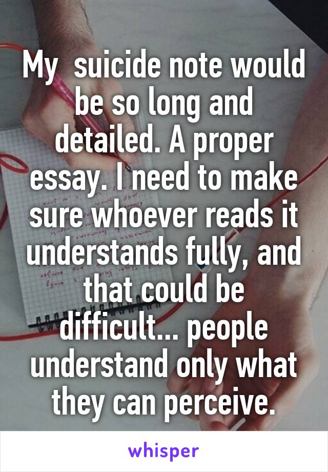 My  suicide note would be so long and detailed. A proper essay. I need to make sure whoever reads it understands fully, and that could be difficult... people understand only what they can perceive.