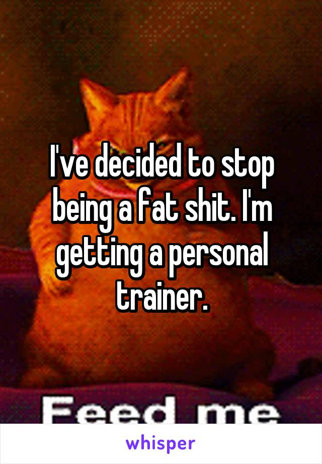 I've decided to stop being a fat shit. I'm getting a personal trainer.