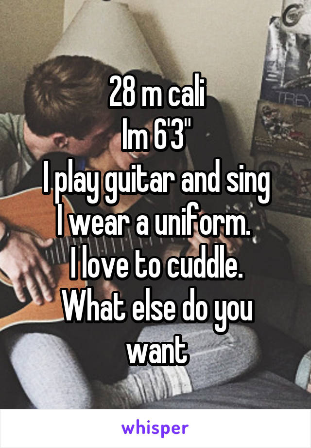 """28 m cali Im 6'3"""" I play guitar and sing I wear a uniform.  I love to cuddle. What else do you want"""
