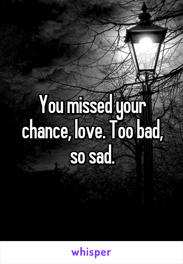 You missed your chance, love. Too bad, so sad.