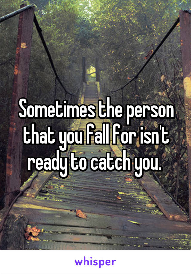 Sometimes the person that you fall for isn't ready to catch you.