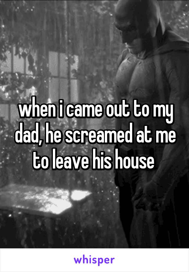 when i came out to my dad, he screamed at me to leave his house