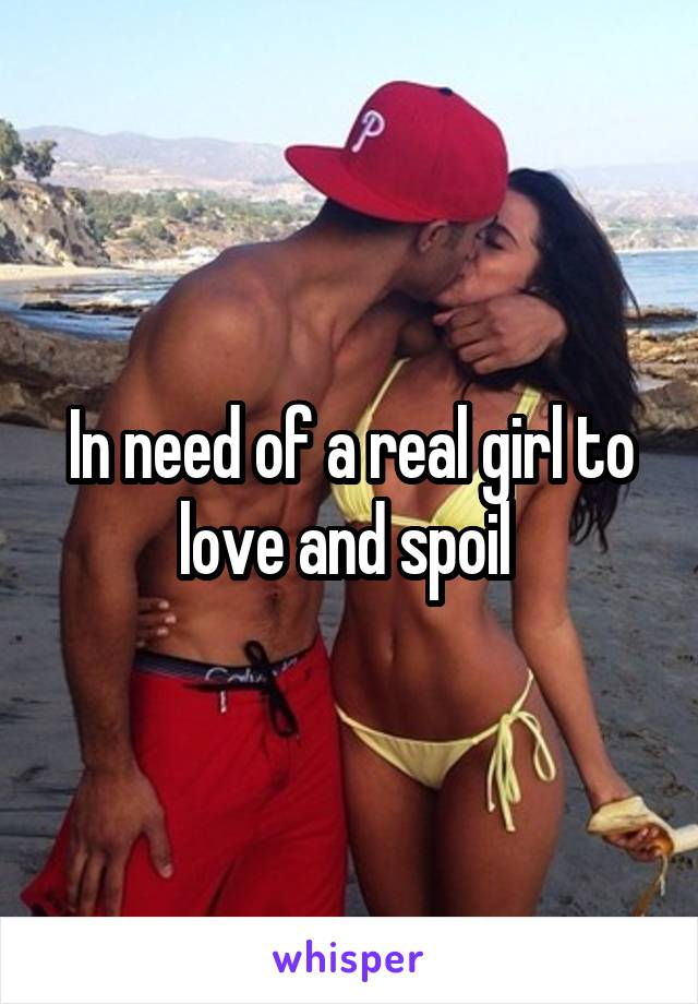 In need of a real girl to love and spoil