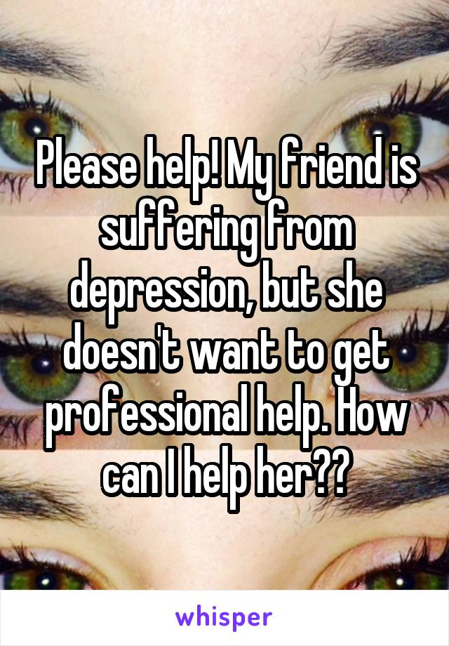 Please help! My friend is suffering from depression, but she doesn't want to get professional help. How can I help her??