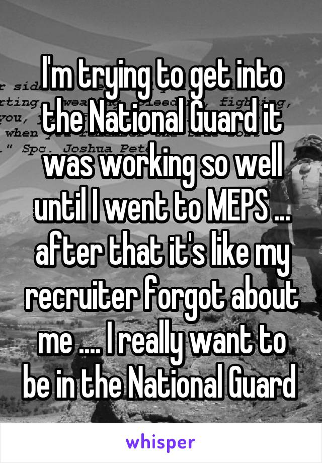 I'm trying to get into the National Guard it was working so well until I went to MEPS ... after that it's like my recruiter forgot about me .... I really want to be in the National Guard