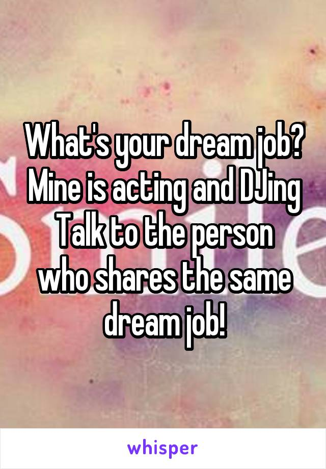 What's your dream job? Mine is acting and DJing Talk to the person who shares the same dream job!